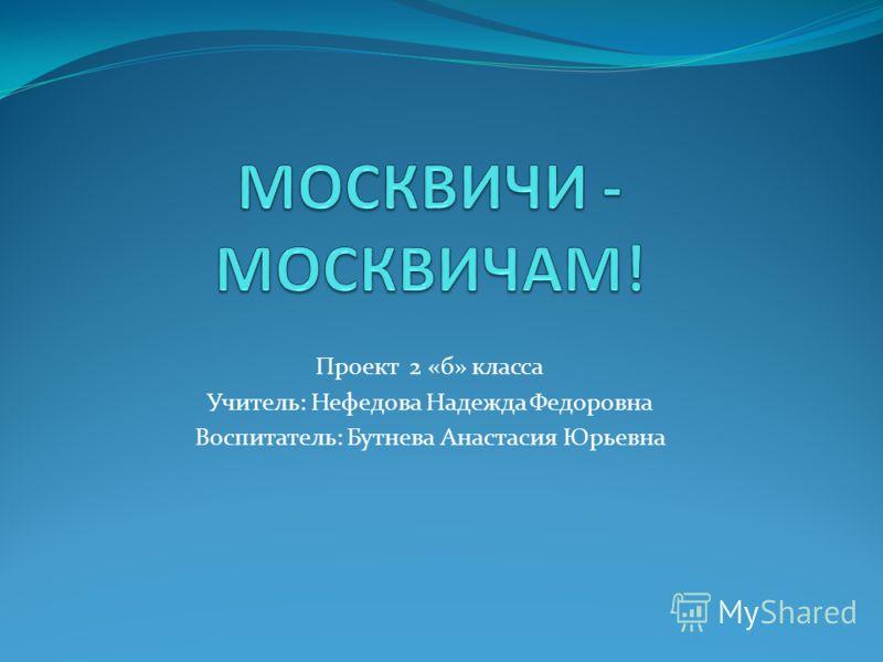 Проект 2 «б» класса Учитель: Нефедова Надежда Федоровна Воспитатель: Бутнева Анастасия Юрьевна
