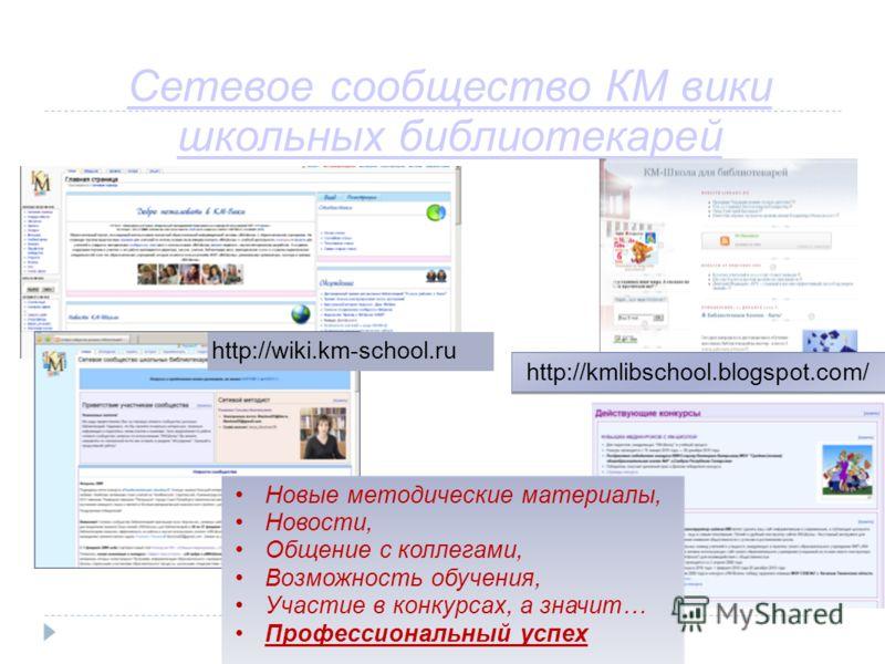 Сетевое сообщество КМ вики школьных библиотекарей http://kmlibschool.blogspot.com/ Новые методические материалы, Новости, Общение с коллегами, Возможность обучения, Участие в конкурсах, а значит… Профессиональный успех http://wiki.km-school.ru