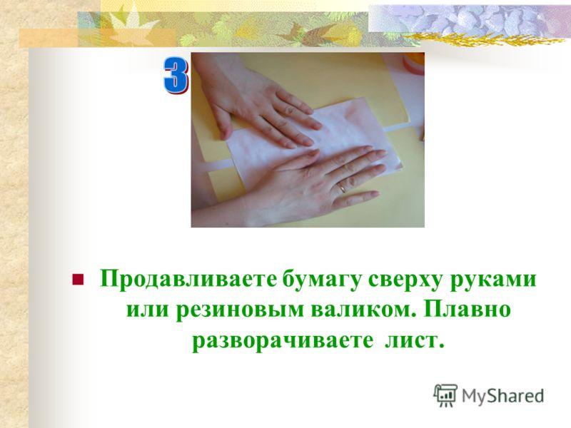 Продавливаете бумагу сверху руками или резиновым валиком. Плавно разворачиваете лист.