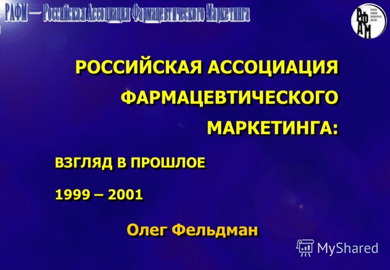 РОССИЙСКАЯ АССОЦИАЦИЯ ФАРМАЦЕВТИЧЕСКОГО МАРКЕТИНГА: ВЗГЛЯД В ПРОШЛОЕ 1999 – 2001 Олег Фельдман РОССИЙСКАЯ АССОЦИАЦИЯ ФАРМАЦЕВТИЧЕСКОГО МАРКЕТИНГА: ВЗГЛЯД В ПРОШЛОЕ 1999 – 2001 Олег Фельдман