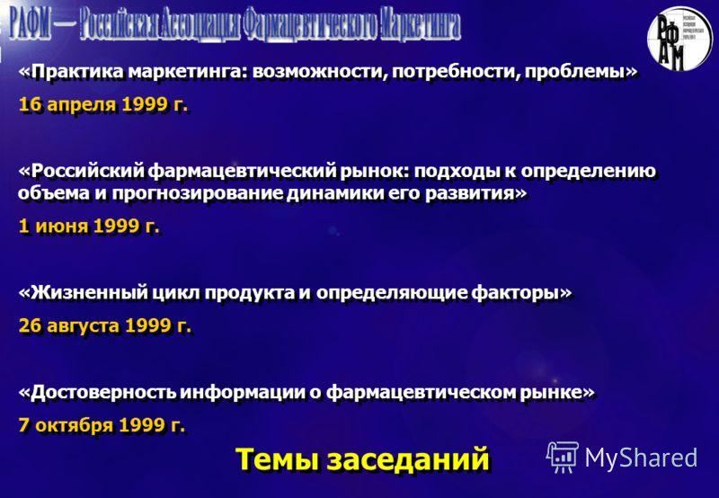 Темы заседаний «Практика маркетинга: возможности, потребности, проблемы» 16 апреля 1999 г. «Российский фармацевтический рынок: подходы к определению объема и прогнозирование динамики его развития» 1 июня 1999 г. «Жизненный цикл продукта и определяющи