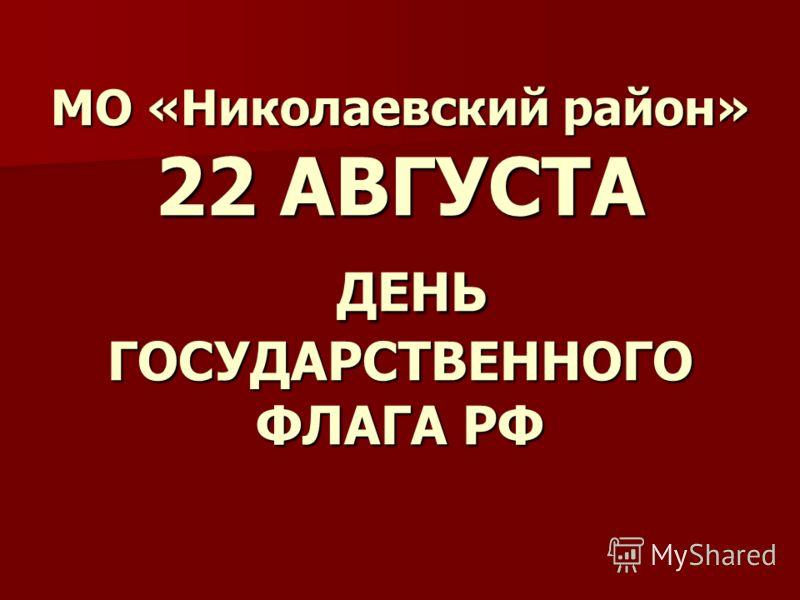 МО «Николаевский район» 22 АВГУСТА ДЕНЬ ГОСУДАРСТВЕННОГО ФЛАГА РФ