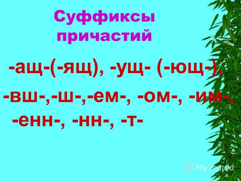 Суффиксы причастий -ащ-(-ящ), -ущ- (-ющ-), -вш-,-ш-,-ем-, -ом-, -им-, -енн-, -нн-, -т-