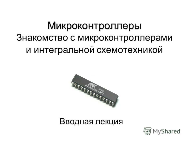 Микроконтроллеры Микроконтроллеры Знакомство с микроконтроллерами и интегральной схемотехникой Вводная лекция