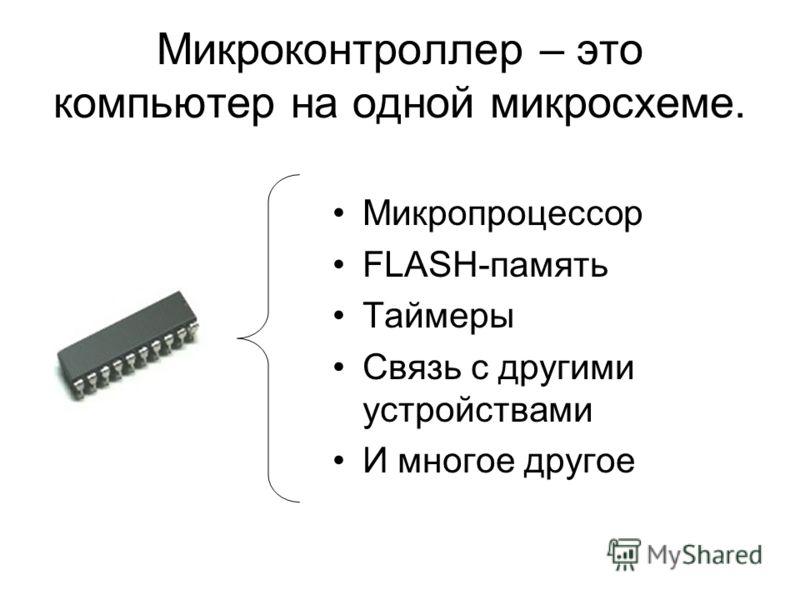 Микроконтроллер – это компьютер на одной микросхеме. Микропроцессор FLASH-память Таймеры Связь с другими устройствами И многое другое