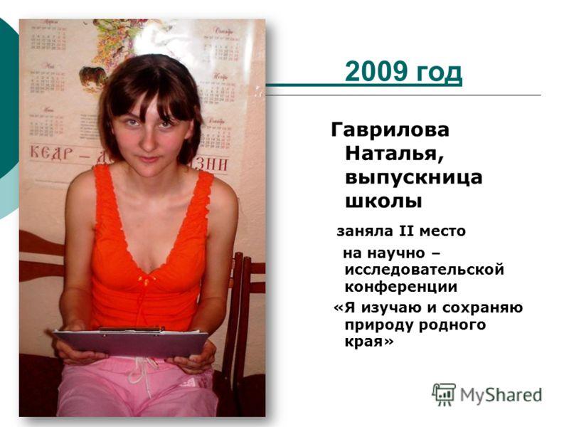2009 год Гаврилова Наталья, выпускница школы заняла II место на научно – исследовательской конференции «Я изучаю и сохраняю природу родного края»