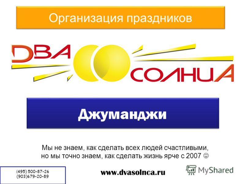 Организация праздников Мы не знаем, как сделать всех людей счастливыми, но мы точно знаем, как сделать жизнь ярче с 2007 www.dvasolnca.ru Джуманджи ( 495) 500-87-26 (903)679-20-89