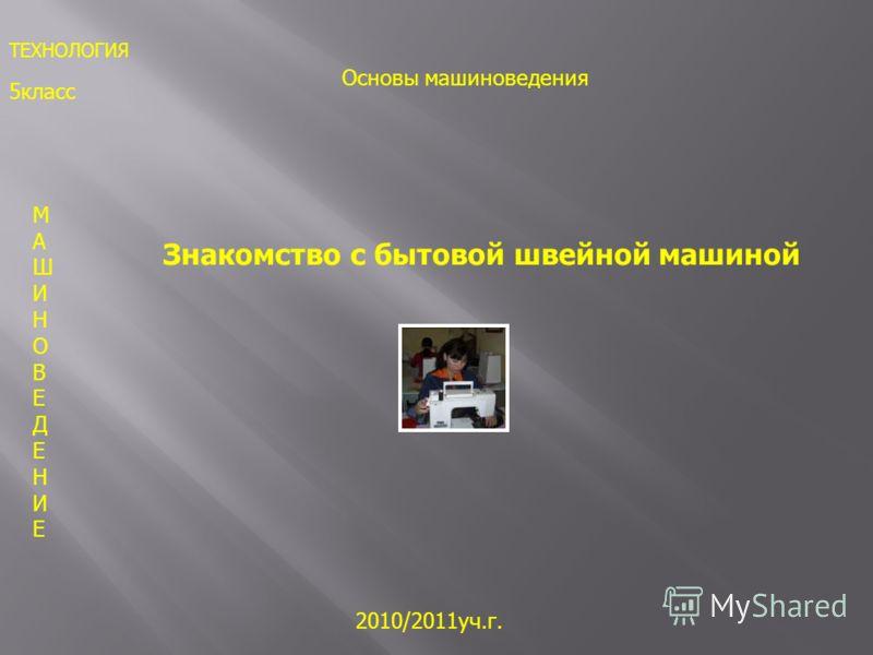 5класс 2010/2011уч.г. МАШИНОВЕДЕНИЕМАШИНОВЕДЕНИЕ Знакомство с бытовой швейной машиной ТЕХНОЛОГИЯ Основы машиноведения