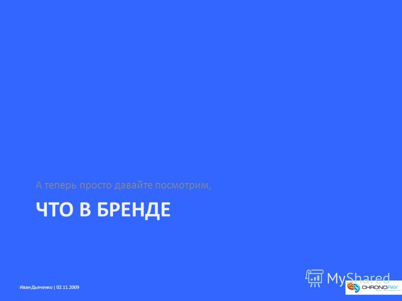 Иван Дьяченко | 02.11.2009 ЧТО В БРЕНДЕ А теперь просто давайте посмотрим,