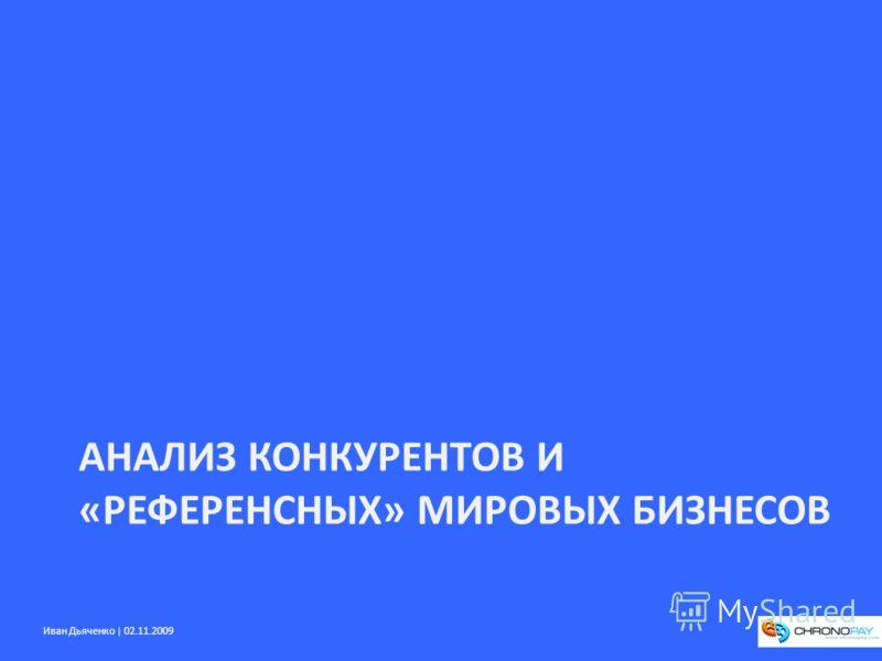 Иван Дьяченко | 02.11.2009 АНАЛИЗ КОНКУРЕНТОВ И «РЕФЕРЕНСНЫХ» МИРОВЫХ БИЗНЕСОВ
