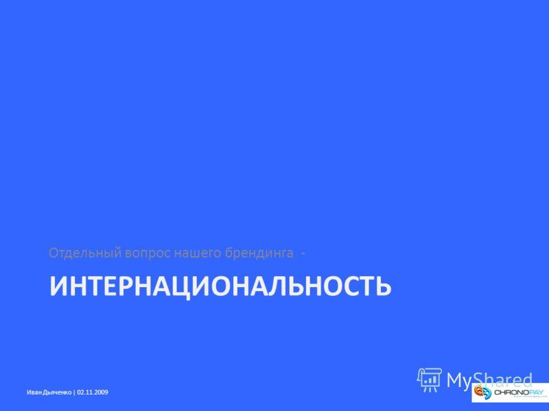 Иван Дьяченко | 02.11.2009 ИНТЕРНАЦИОНАЛЬНОСТЬ Отдельный вопрос нашего брендинга -
