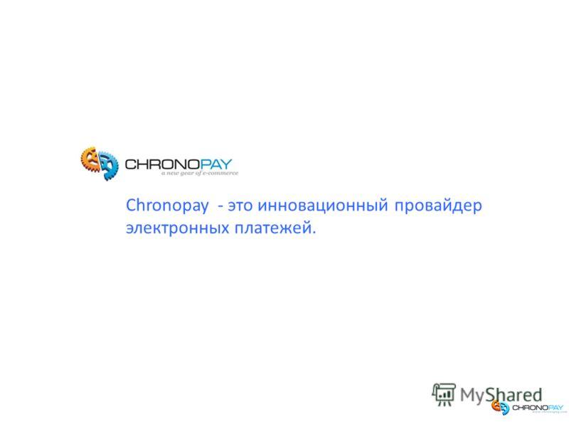 Иван Дьяченко | 02.11.2009 Chronopay - это инновационный провайдер электронных платежей.