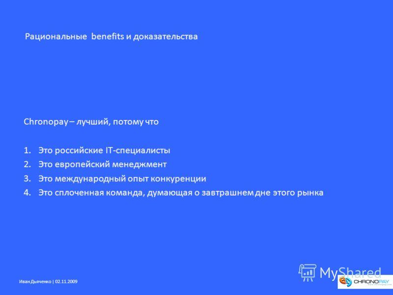 Иван Дьяченко | 02.11.2009 Chronopay – лучший, потому что 1.Это российские IT-специалисты 2.Это европейский менеджмент 3.Это международный опыт конкуренции 4.Это сплоченная команда, думающая о завтрашнем дне этого рынка Рациональные benefits и доказа
