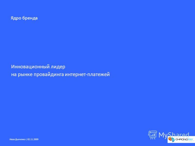 Иван Дьяченко | 02.11.2009 Инновационный лидер на рынке провайдинга интернет-платежей Ядро бренда