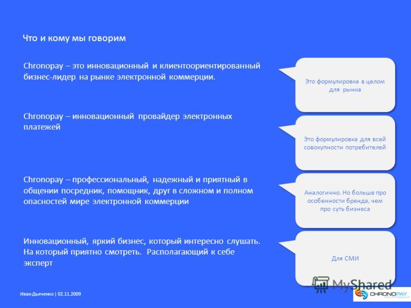 Иван Дьяченко | 02.11.2009 Что и кому мы говорим Chronopay – это инновационный и клиентоориентированный бизнес-лидер на рынке электронной коммерции. Chronopay – инновационный провайдер электронных платежей Chronopay – профессиональный, надежный и при