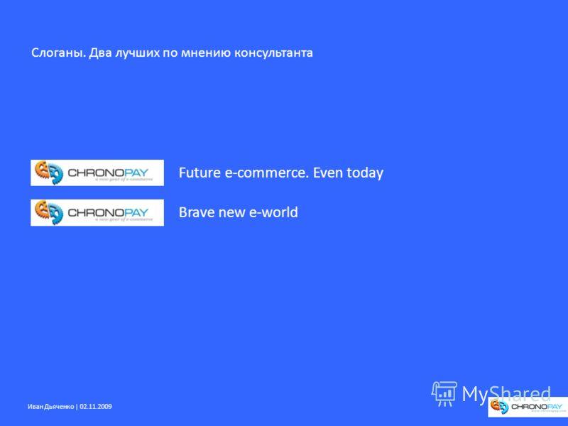 Иван Дьяченко | 02.11.2009 Brave new e-world Future e-commerce. Even today Слоганы. Два лучших по мнению консультанта