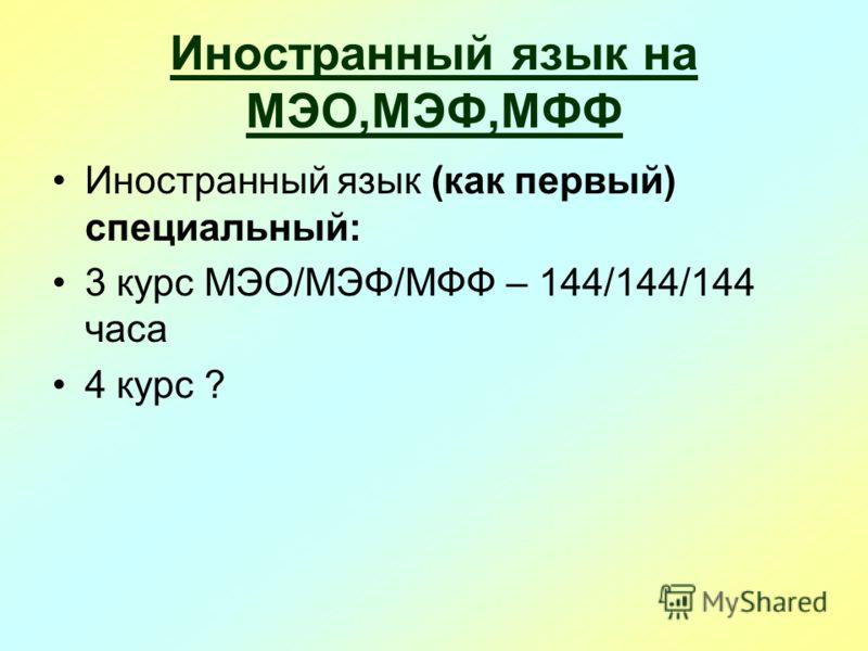 Иностранный язык на МЭО,МЭФ,МФФ Иностранный язык (как первый) специальный: 3 курс МЭО/МЭФ/МФФ – 144/144/144 часа 4 курс ?