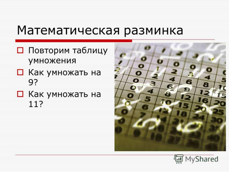 Математическая разминка Повторим таблицу умножения Как умножать на 9? Как умножать на 11?