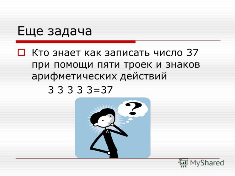 Еще задача Кто знает как записать число 37 при помощи пяти троек и знаков арифметических действий 3 3 3 3 3=37
