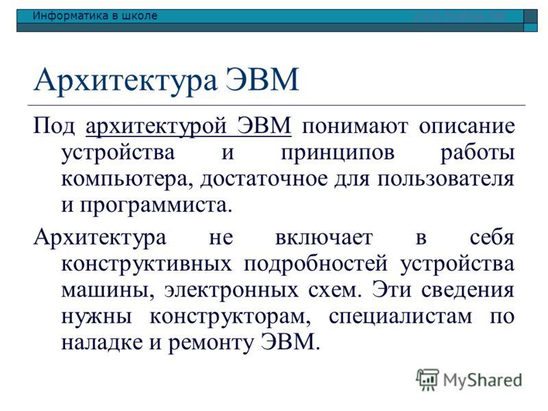 Информатика в школе www.klyaksa.netwww.klyaksa.net Архитектура ЭВМ Под архитектурой ЭВМ понимают описание устройства и принципов работы компьютера, достаточное для пользователя и программиста. Архитектура не включает в себя конструктивных подробносте