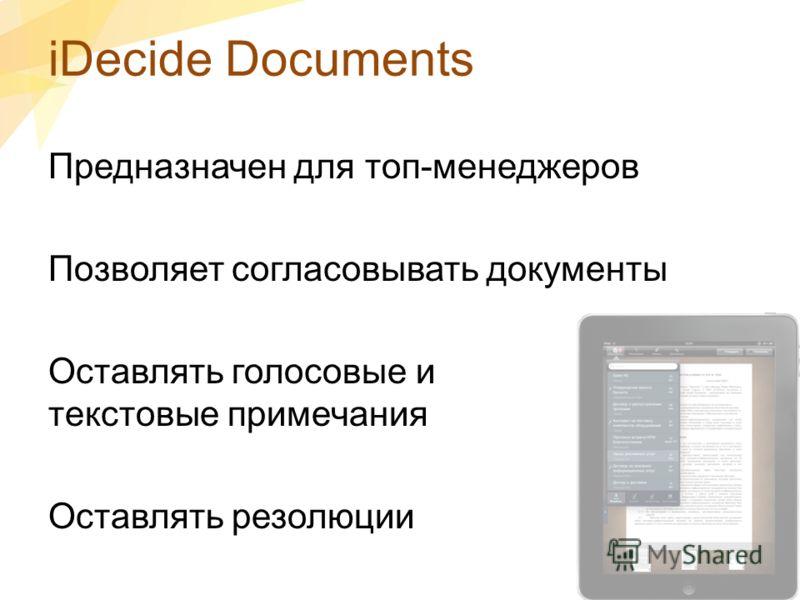 iDecide Documents Предназначен для топ-менеджеров Позволяет согласовывать документы Оставлять голосовые и текстовые примечания Оставлять резолюции