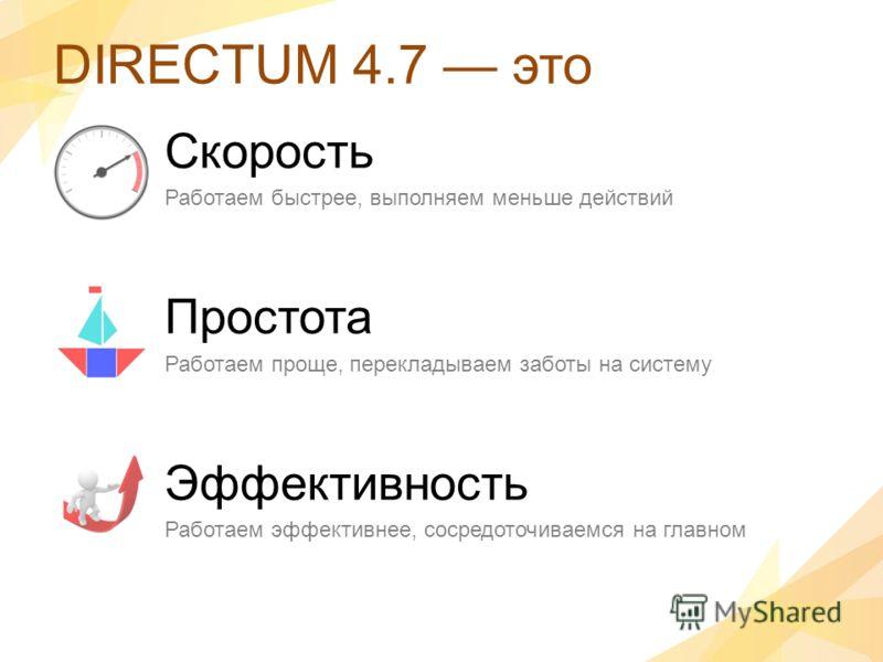DIRECTUM 4.7 это Скорость Работаем быстрее, выполняем меньше действий Простота Работаем проще, перекладываем заботы на систему Эффективность Работаем эффективнее, сосредоточиваемся на главном