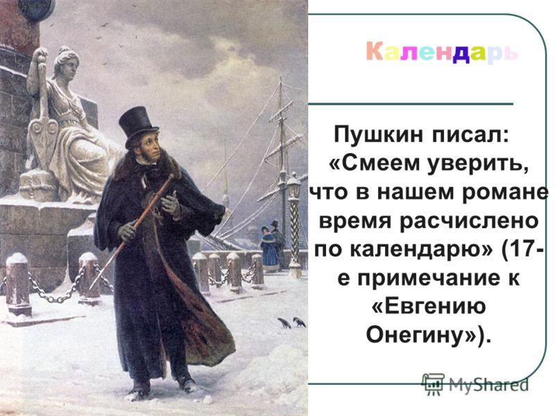 Календарь Пушкин писал: «Смеем уверить, что в нашем романе время расчислено по календарю» (17- е примечание к «Евгению Онегину»).