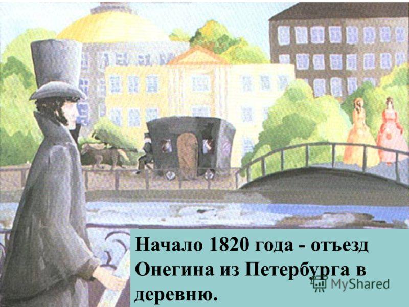 Начало 1820 года - отъезд Онегина из Петербурга в деревню.