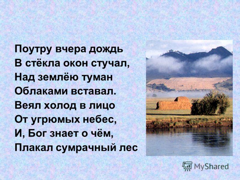 Поутру вчера дождь В стёкла окон стучал, Над землёю туман Облаками вставал. Веял холод в лицо От угрюмых небес, И, Бог знает о чём, Плакал сумрачный лес