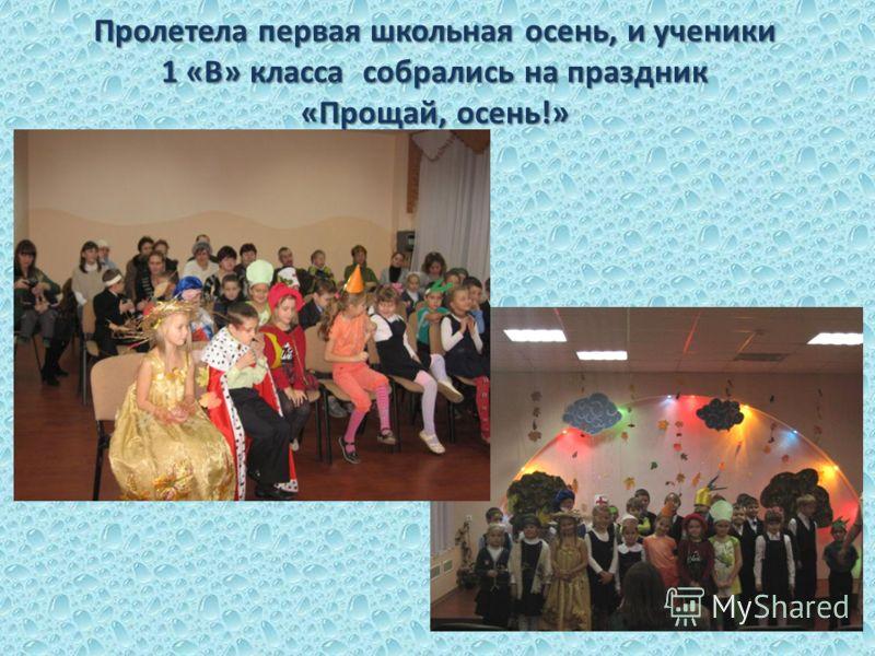 Пролетела первая школьная осень, и ученики 1 «В» класса собрались на праздник «Прощай, осень!»