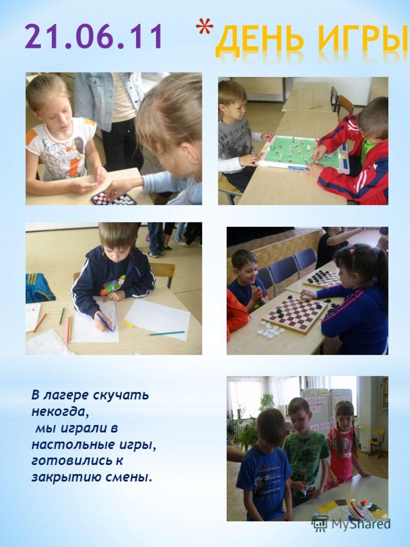 21.06.11 В лагере скучать некогда, мы играли в настольные игры, готовились к закрытию смены.