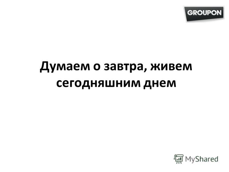 Думаем о завтра, живем сегодняшним днем