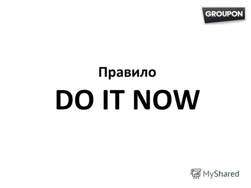 Правило DO IT NOW