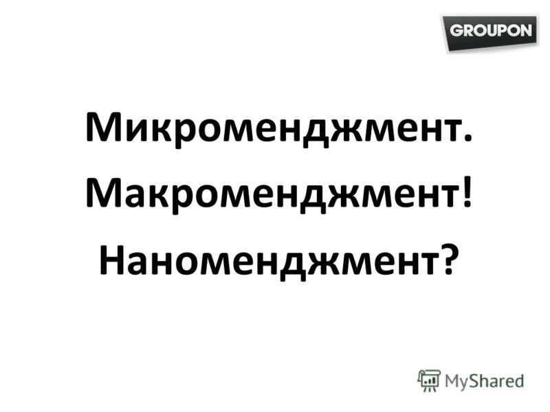 Микроменджмент. Макроменджмент! Наноменджмент?
