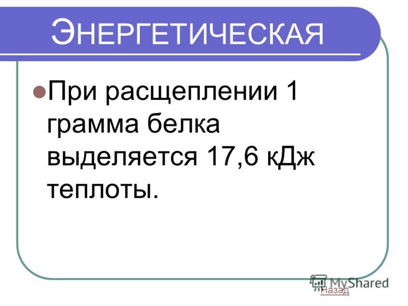 Э НЕРГЕТИЧЕСКАЯ При расщеплении 1 грамма белка выделяется 17,6 кДж теплоты. Назад