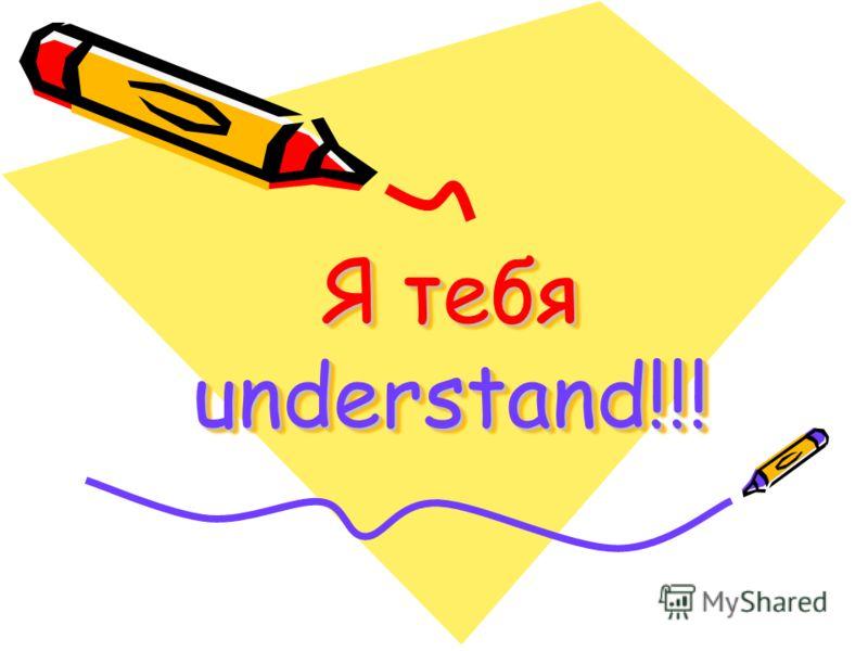Я тебя understand!!!