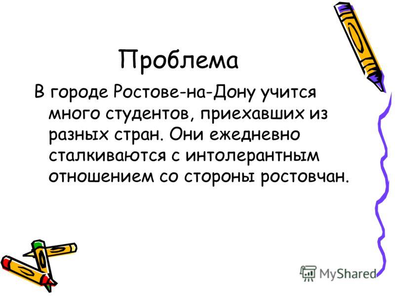 Проблема В городе Ростове-на-Дону учится много студентов, приехавших из разных стран. Они ежедневно сталкиваются с интолерантным отношением со стороны ростовчан.