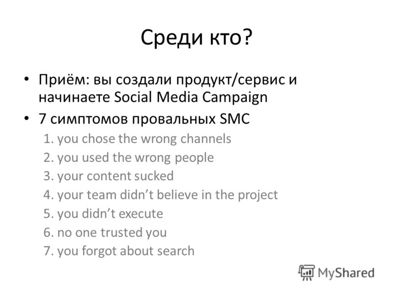 Среди кто? Приём: вы создали продукт/сервис и начинаете Social Media Campaign 7 симптомов провальных SMC 1. you chose the wrong channels 2. you used the wrong people 3. your content sucked 4. your team didnt believe in the project 5. you didnt execut