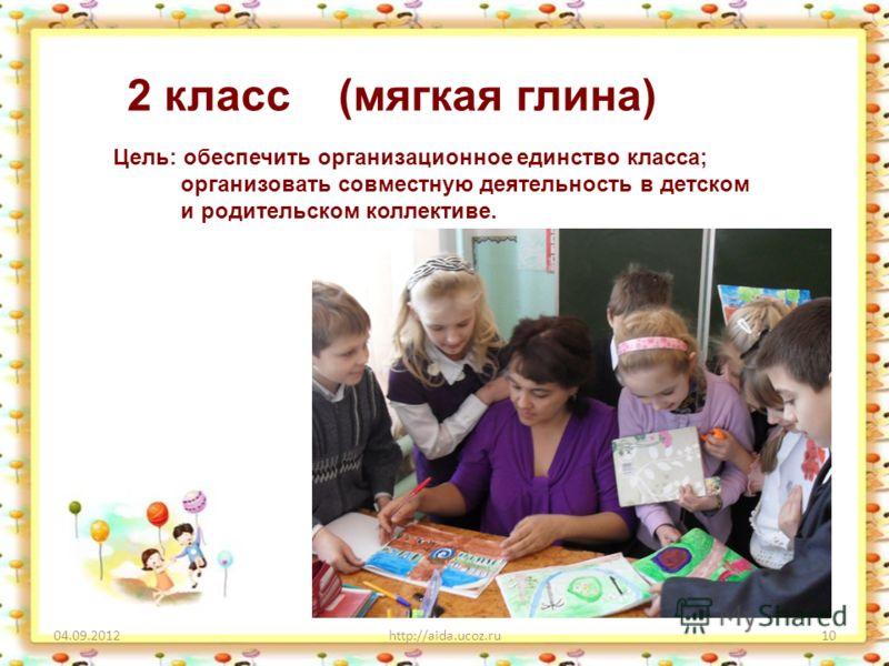 04.09.2012http://aida.ucoz.ru10 2 класс (мягкая глина) Цель: обеспечить организационное единство класса; организовать совместную деятельность в детском и родительском коллективе.