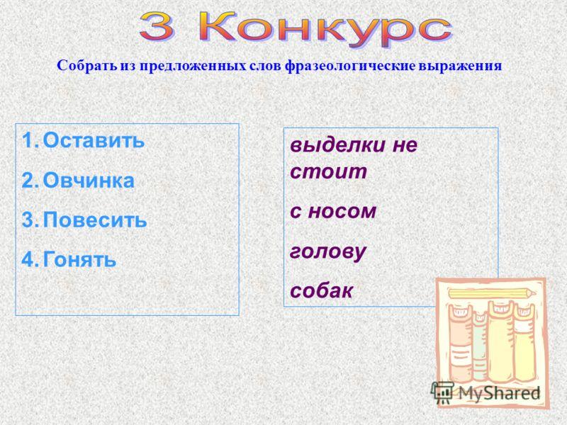 Собрать из предложенных слов фразеологические выражения 1.Оставить 2.Овчинка 3.Повесить 4.Гонять выделки не стоит с носом голову собак