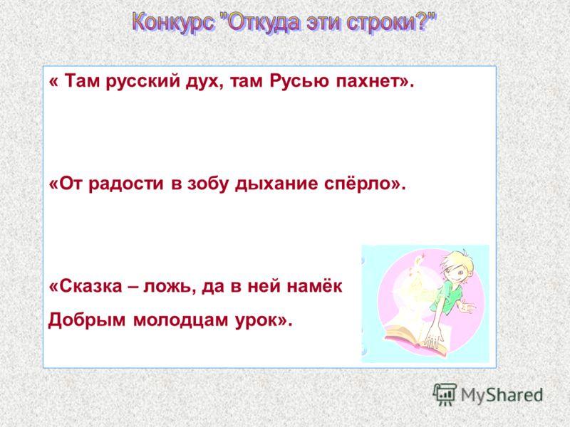 « Там русский дух, там Русью пахнет». «От радости в зобу дыхание спёрло». «Сказка – ложь, да в ней намёк Добрым молодцам урок».