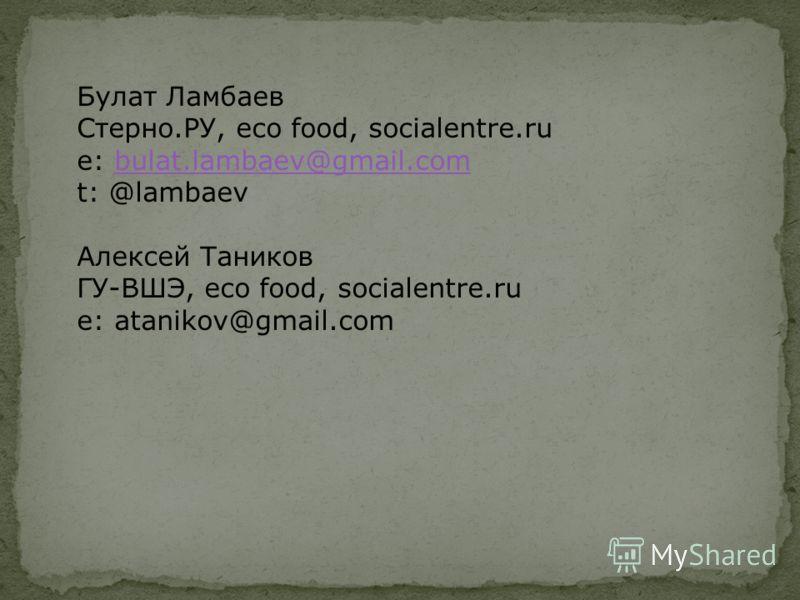 Булат Ламбаев Стерно.РУ, eco food, socialentre.ru e: bulat.lambaev@gmail.combulat.lambaev@gmail.com t: @lambaev Алексей Таников ГУ-ВШЭ, eco food, socialentre.ru e: atanikov@gmail.com