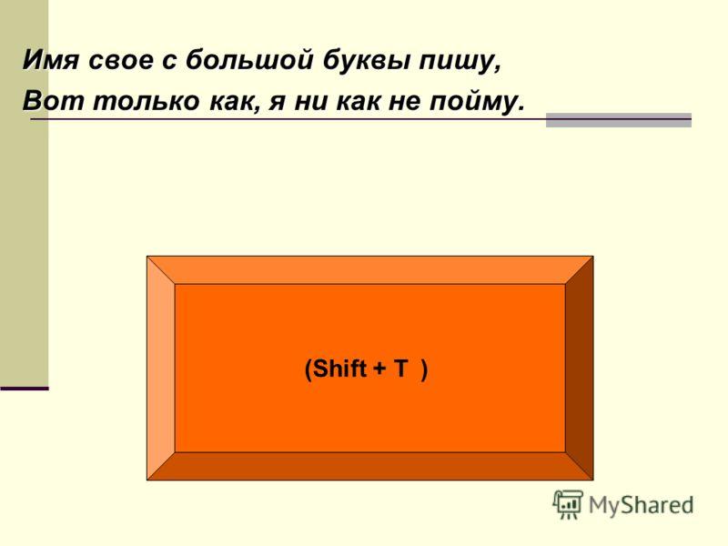 Имя свое с большой буквы пишу, Вот только как, я ни как не пойму. (Shift + Т )