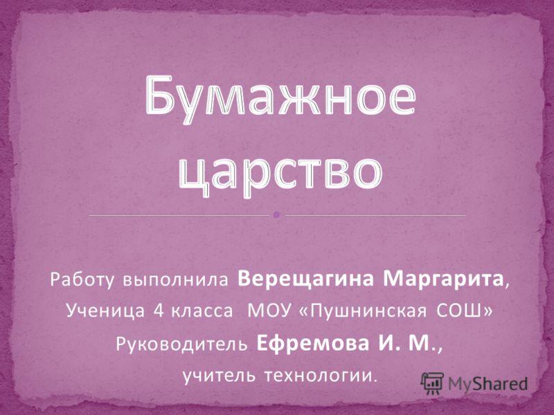 Работу выполнила Верещагина Маргарита, Ученица 4 класса МОУ «Пушнинская СОШ» Руководитель Ефремова И. М., учитель технологии.