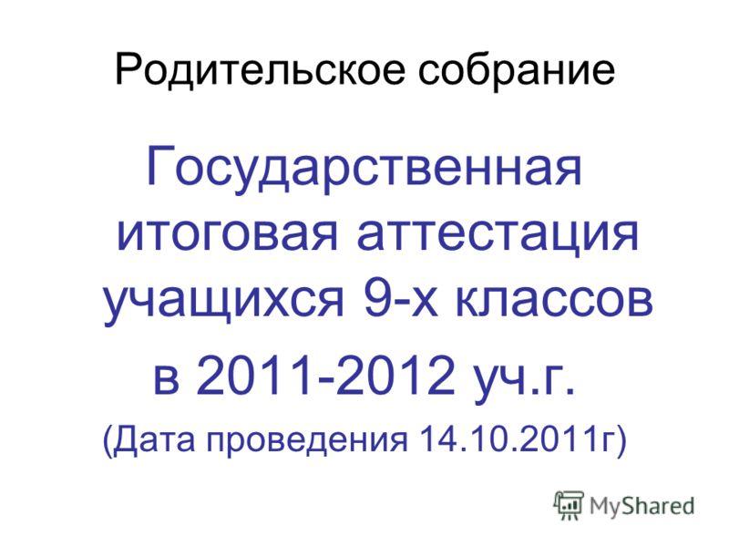 Родительское собрание Государственная итоговая аттестация учащихся 9-х классов в 2011-2012 уч.г. (Дата проведения 14.10.2011г)