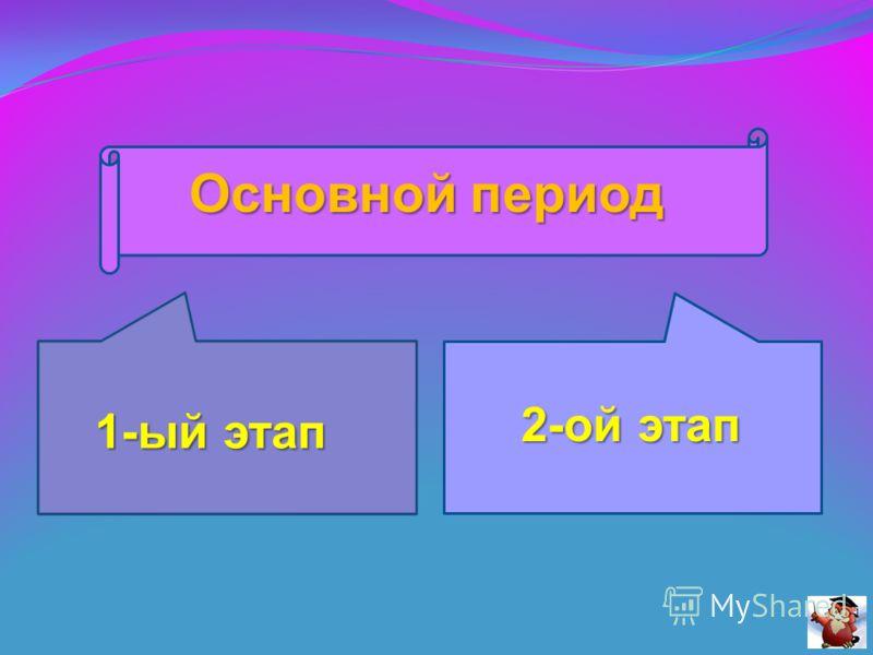 Основной период 1-ый этап 2-ой этап