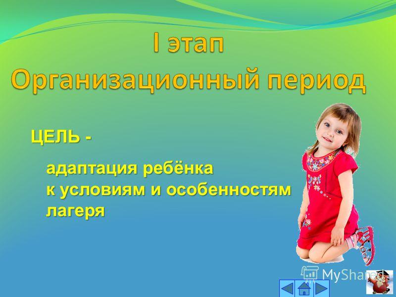 ЦЕЛЬ - адаптация ребёнка к условиям и особенностям лагеря