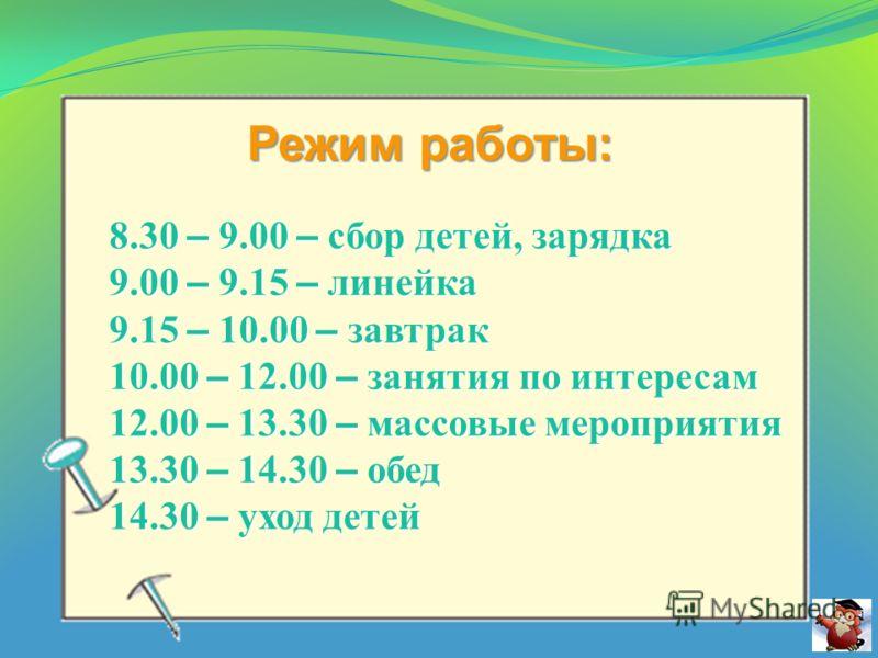 Режим работы: 8.30 – 9.00 – сбор детей, зарядка 9.00 – 9.15 – линейка 9.15 – 10.00 – завтрак 10.00 – 12.00 – занятия по интересам 12.00 – 13.30 – массовые мероприятия 13.30 – 14.30 – обед 14.30 – уход детей