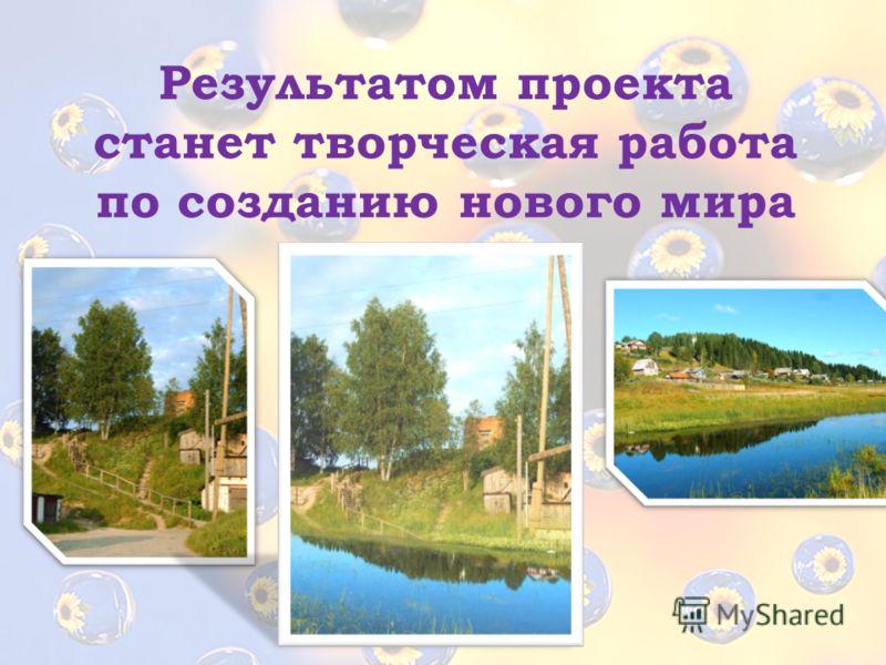 Результатом проекта станет творческая работа по созданию нового мира