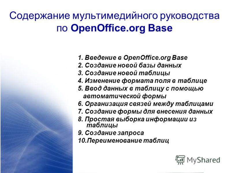 Содержание мультимедийного руководства по OpenOffice.org Base 1. Введение в OpenOffice.org Base 2. Создание новой базы данных 3. Создание новой таблицы 4. Изменение формата поля в таблице 5. Ввод данных в таблицу с помощью автоматической формы 6. Орг